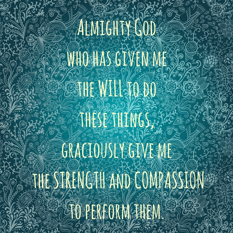 Almighty God who has given me the will to do these things, graciously give me the strength and compassion to perform them.