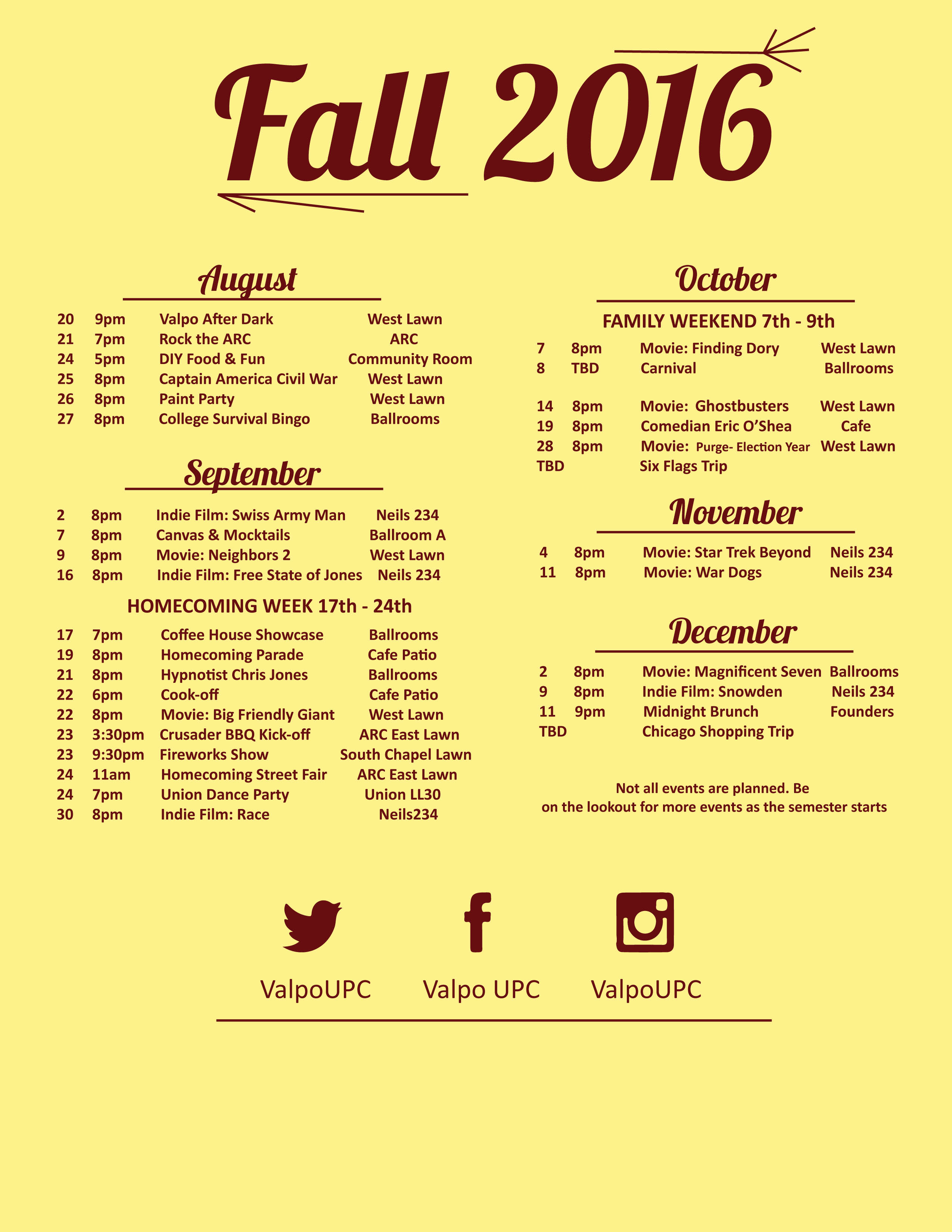 September Date Time Location Rainsite Event 9/2/2016 8pm-10pm Neils 234 Indie Film: Swiss Army Man 9/7/2016 8pm - 10pm Ballroom A Canvas & Mocktails 9/9/2016 8pm-10pm Huegli Lawn Ballroom A&B Movie: Neighbors 2 9/16/2016 8pm-10pm Neils 234 Indie Film: Free State of Jones 9/17/2016 7pm-10pm Ballrooms - Coffee House Showcase 9/17/2016 7pm-10pm Ballrooms - Packet Pick-up 9/18/2016 All Day Cafe Windows Window Painting 9/19/2016 8pm-9pm Cafe Patio Ballrooms Homecoming Parade 9/20/2016 TBD TBD - Service Event 9/21/2016 8pm-9pm Ballrooms - Hypnotist Chris Jones 9/22/2016 6pm-7pm Cafe Patio Ballrooms Cookoff 9/22/2016 8pm-10pm Huegli Lawn Ballrooms Movie: Big Friendly Giant 9/23/2016 3:30pm-5:30pm ARC East Lawn - Crusader BBQ Kick-Off 9/23/2016 9:30 PM South Chapel Lounge - Homecoming Fireworks Show 9/24/2016 11am-1pm ARC East Lawn - Homecoming Street Fair 9/24/2016 7pm-10pm LL30 - Shake the Union Dance Party 9/30/2016 8pm-10pm Neils 234 Indie Film: Race October Date Time Location Rainsite Event 10/7/2016 8pm-10pm Huegli Lawn Ballrooms Movie: Finding Dory 10/8/2016 TBD Ballrooms - Carnival 10/14/2016 8pm-10pm Huegli Lawn Neils 234 Movie: Ghostbusters 10/26/2016 8pm-9pm Campus Cafe - Comedian Eric O'Shea 10/28/2016 8pm-10pm Huegli Lawn Neils 234 Movie: The Purge - Election Year TBD TBD Six Flags - Six Flags Trip November Date Time Location Rainsite Event 11/4/2016 8pm-10pm Neils 234 - Movie: Star Trek Beyond 11/9/2016 7pm-TBD TBD - Cooking Class 11/11/2016 8pm-10pm Neils 234 - Movie: War Dogs December Date Time Location Rainsite Event 12/2/2016 8pm-10pm Ballroom A&B - Movie: Magnificent Seven 12/9/2016 8pm - 10pm Neils 234 Indie Film: Snowden 12/11/2016 9pm-11pm Founders - Midnight Brunch TBD TBD Chicago - Chicago Shopping Trip